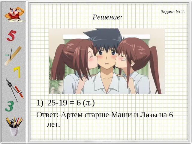 Решение: 25-19 = 6 (л.) Ответ: Артем старше Маши и Лизы на 6 лет. Задача № 2.