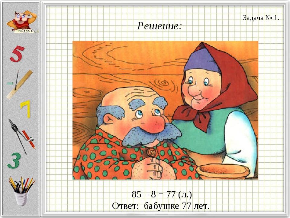 Решение: 85 – 8 = 77 (л.) Ответ: бабушке 77 лет. Задача № 1.