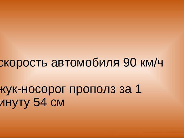 - скорость автомобиля 90 км/ч - жук-носорог прополз за 1 минуту 54 см