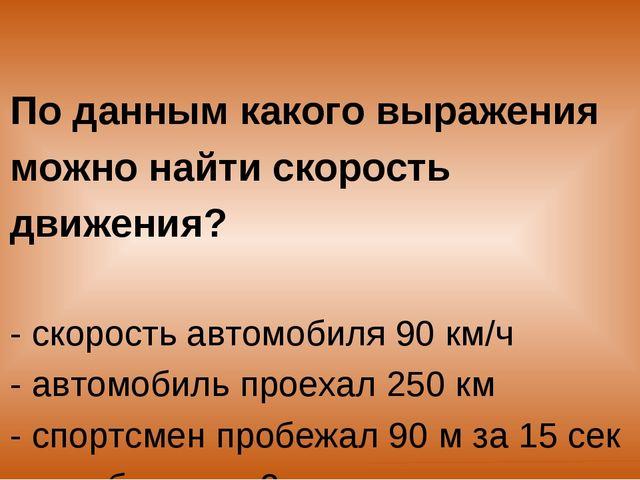 По данным какого выражения можно найти скорость движения? - скорость автомоби...