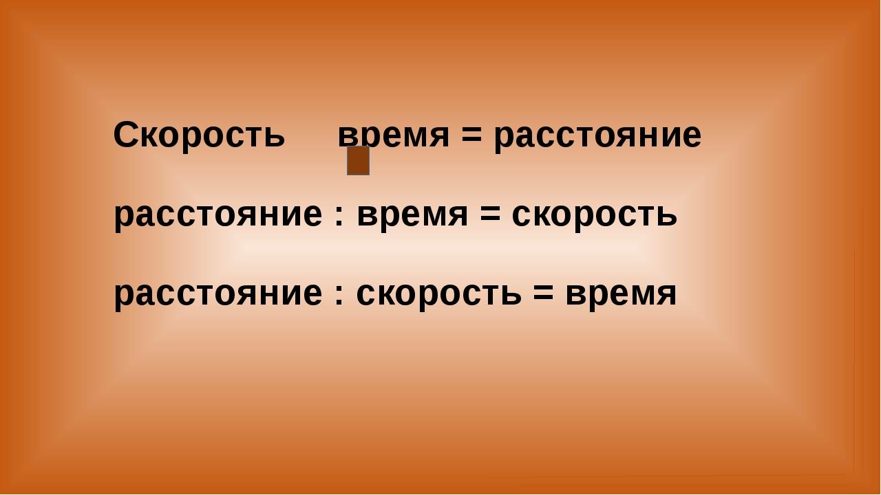 Скорость время = расстояние расстояние : время = скорость расстояние : скорос...