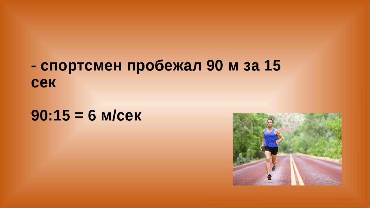 - спортсмен пробежал 90 м за 15 сек 90:15 = 6 м/сек