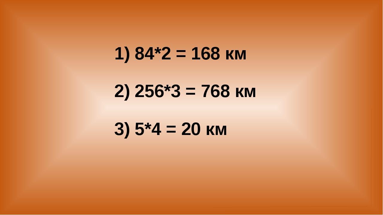 1) 84*2 = 168 км 2) 256*3 = 768 км 3) 5*4 = 20 км