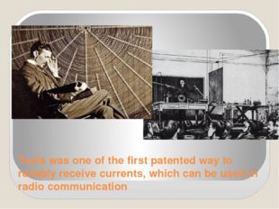 Tesla was one of the first patented way to reliably receive currents, which c