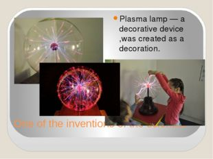 One of the inventions of the scientist Plasma lamp — a decorative device ,was