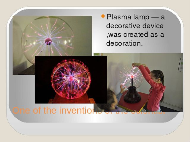 One of the inventions of the scientist Plasma lamp — a decorative device ,was...