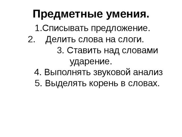 Предметные умения. 1.Списывать предложение. 2. Делить слова на слоги. 3. Став...