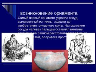 возникновение орнамента Самый первый орнамент украсил сосуд, вылепленный из