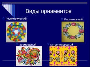 Виды орнаментов Геометрический Растительный Зооморфный Антропоморфный