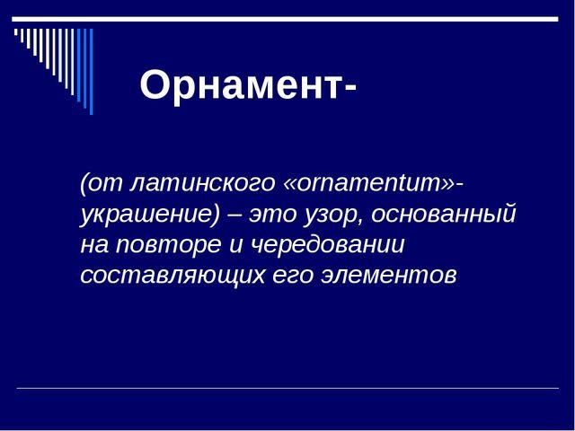 Орнамент- (от латинского «ornamentum»-украшение) – это узор, основанный на п...