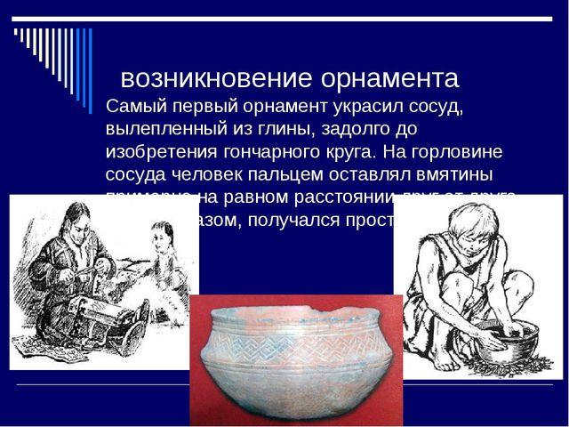 возникновение орнамента Самый первый орнамент украсил сосуд, вылепленный из...