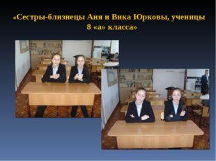 «Сестры-близнецы Аня и Вика Юрковы, ученицы 8 «а» класса»