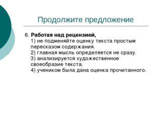 Продолжите предложение 6. Работая над рецензией, 1) не подменяйте оценку текс