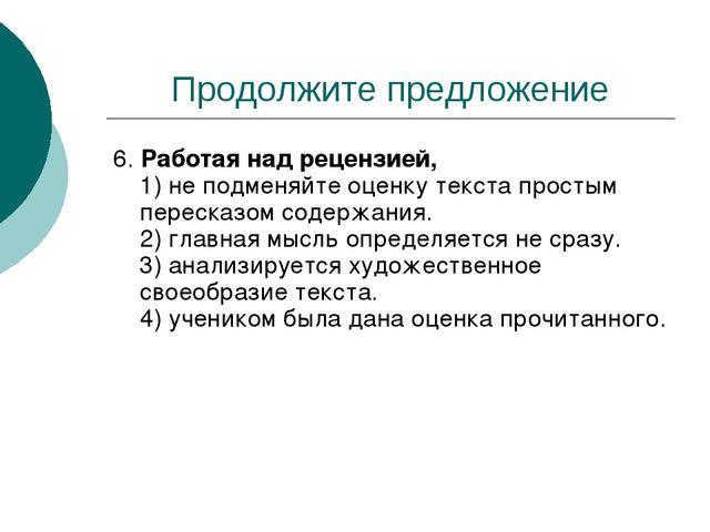 Продолжите предложение 6. Работая над рецензией, 1) не подменяйте оценку текс...