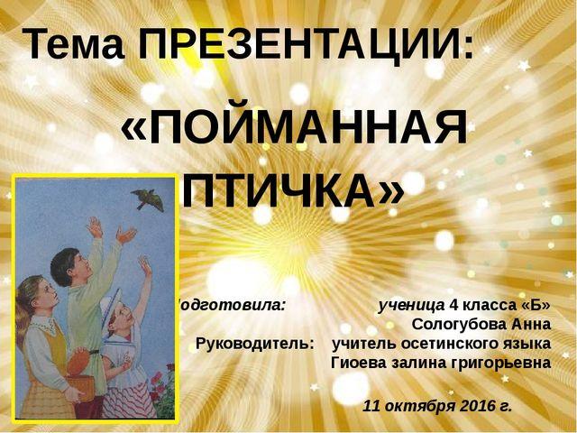 «ПОЙМАННАЯ ПТИЧКА» Подготовила: ученица 4 класса «Б» Сологубова Анна Руководи...