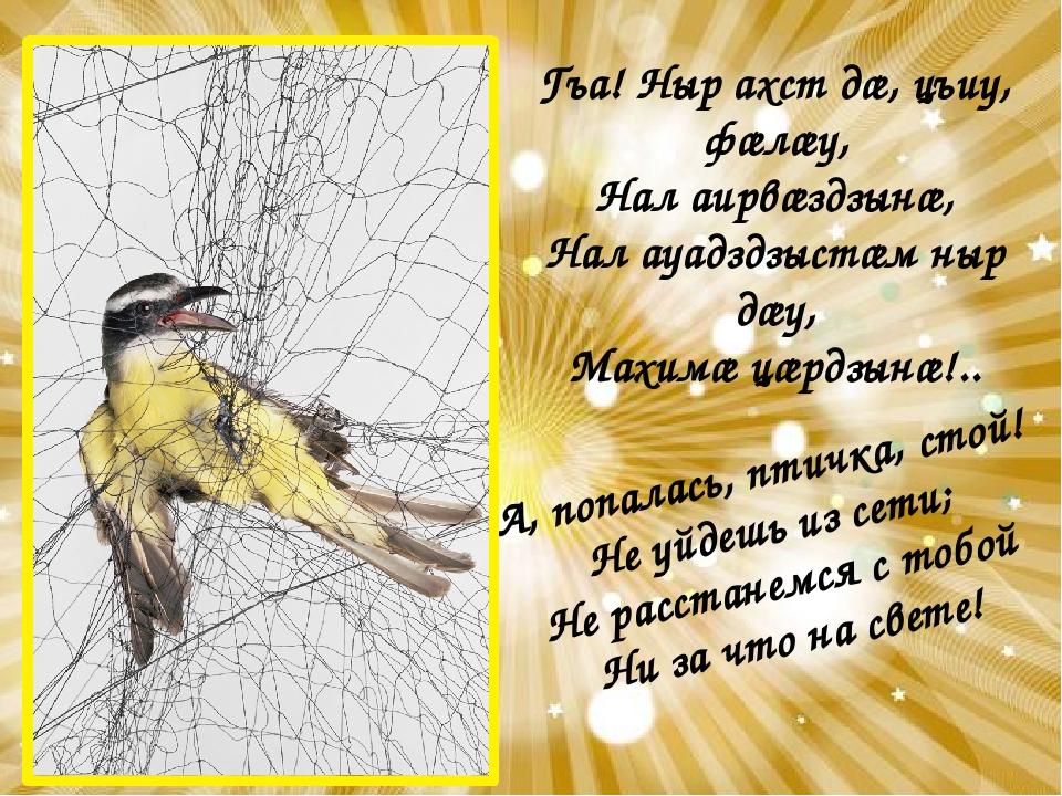 А, попалась, птичка, стой! Не уйдешь из сети; Не расстанемся с тобой Ни за чт...