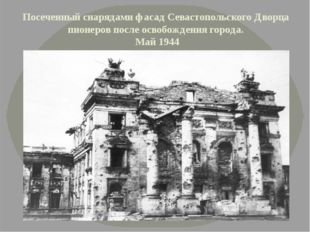 Посеченный снарядами фасад Севастопольского Дворца пионеров после освобождени