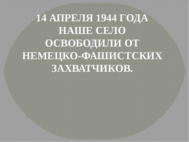 14 АПРЕЛЯ 1944 ГОДА НАШЕ СЕЛО ОСВОБОДИЛИ ОТ НЕМЕЦКО-ФАШИСТСКИХ ЗАХВАТЧИКОВ.