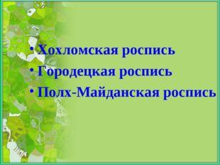 Хохломская роспись Городецкая роспись Полх-Майданская роспись