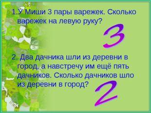 У Миши 3 пары варежек. Сколько варежек на левую руку? 2. Два дачника шли из д
