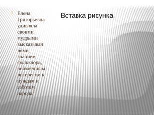 Елена Григорьевна удивляла своими мудрыми высказываниями, знанием фольклора,