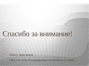 Работу выполнила: Окотэтто Вера Владимировна-воспитатель 2 семьи Спасибо за в