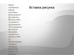 Имеет серебряную медаль участника фольклорного фестиваля в Москве (1982 г.),