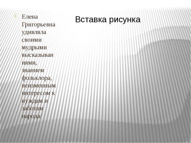Елена Григорьевна удивляла своими мудрыми высказываниями, знанием фольклора,...