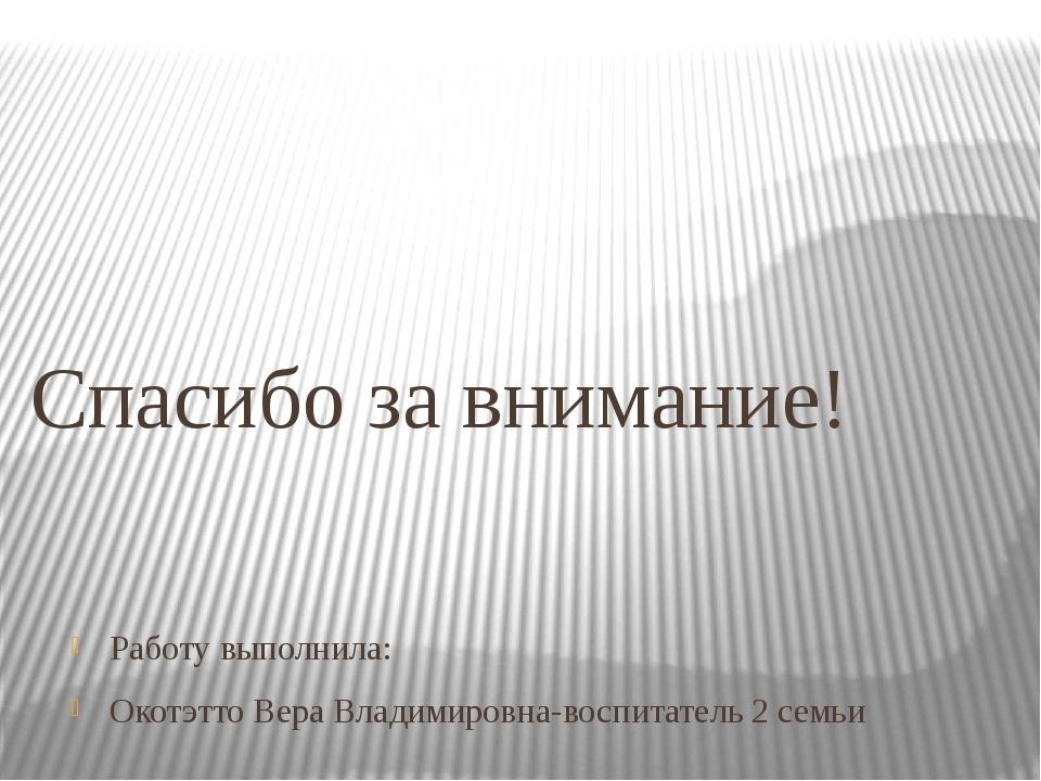 Работу выполнила: Окотэтто Вера Владимировна-воспитатель 2 семьи Спасибо за в...