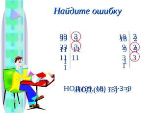 Найдите ошибку 11 99 9 11 1 9 18 2 9 1 НОД (99, 18) = 9 33 99 3 11 1 11 3 9 1
