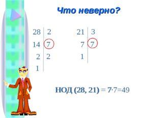 Что неверно? 14 28 2 7 2 7 21 3 7 1 НОД (28, 21) = 7·7=49 НОД (28, 21) = 7 2 1