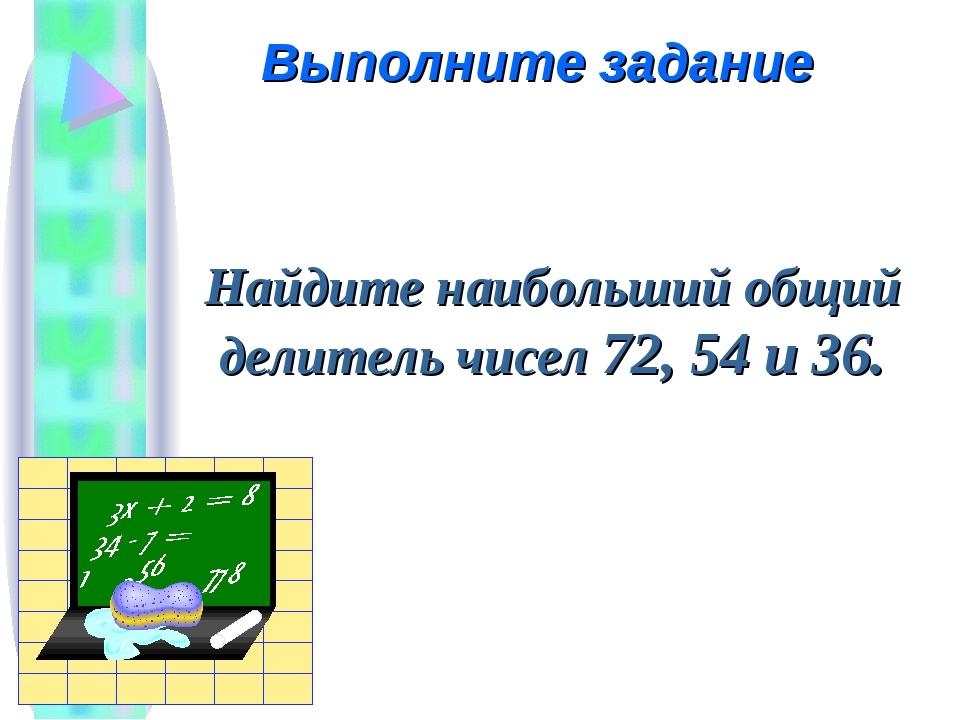 Найдите наибольший общий делитель чисел 72, 54 и 36. Выполните задание