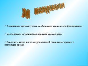 Определить архитектурные особенности храмов села Долгоруково. Исследовать ис