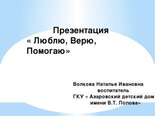 Презентация « Люблю, Верю, Помогаю» Волкова Наталья Ивановна воспитатель ГКУ