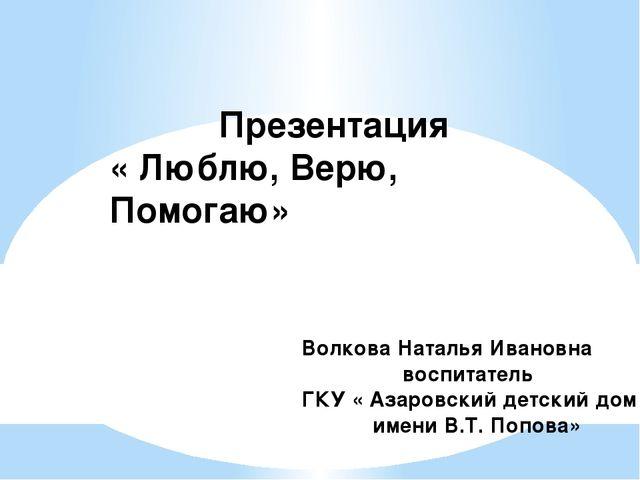 Презентация « Люблю, Верю, Помогаю» Волкова Наталья Ивановна воспитатель ГКУ...