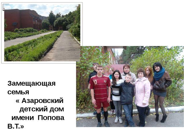 Замещающая семья « Азаровский детский дом имени Попова В.Т.»