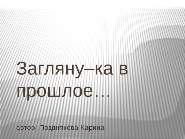 Загляну–ка в прошлое… автор: Позднякова Карина