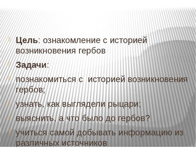 Цель: ознакомление с историей возникновения гербов Задачи: познакомиться с ис...