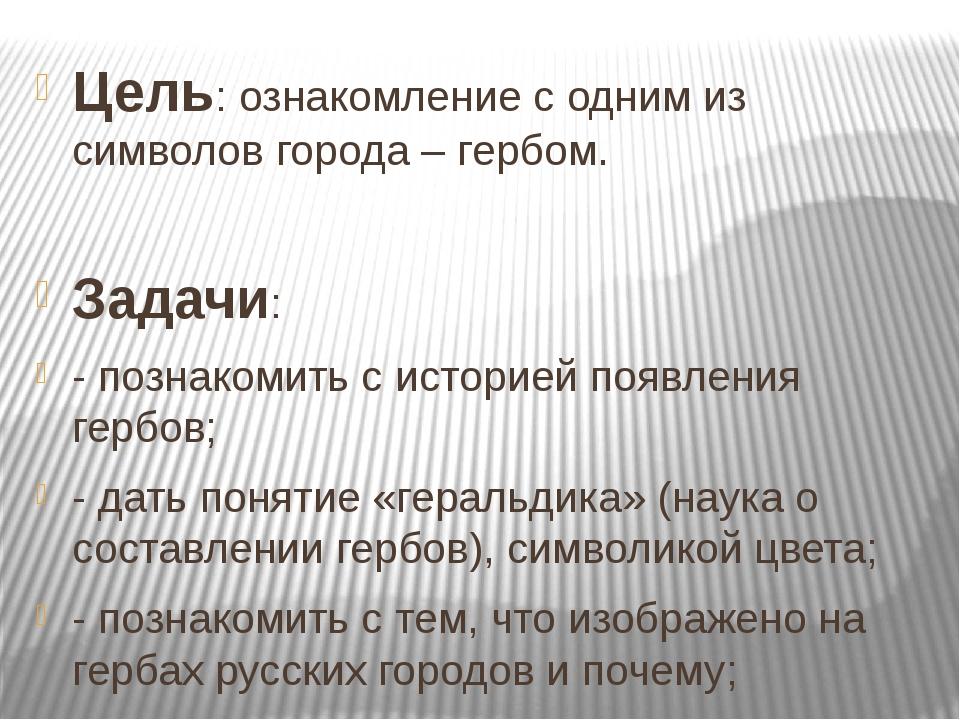 Цель: ознакомление с одним из символов города – гербом. Задачи: - познакомить...