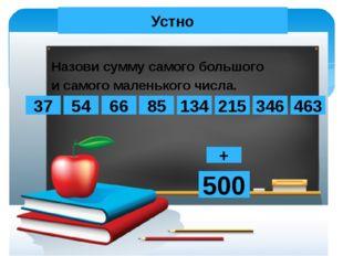 Устно Назови сумму самого большого и самого маленького числа. 134 66 54 463 8