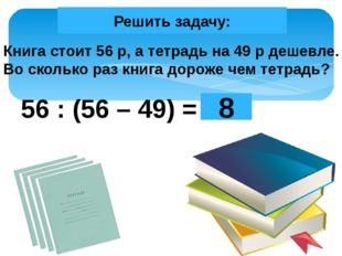 Книга стоит 56 р, а тетрадь на 49 р дешевле. Во сколько раз книга дороже чем