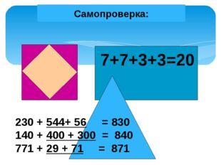 Самопроверка: 7+7+3+3=20 230 + 544+ 56 = 830 140 + 400 + 300 = 840 771 + 29 +