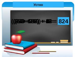 Устно (254 + 86) + 14 = 354 (399+ 299) + 1 = 699 (57+ 692) + 8 = 757 (624+ 15