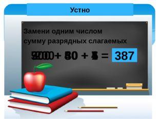 Устно Замени одним числом сумму разрядных слагаемых 200+ 30 + 6 = 236 900 + 4