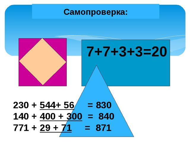 Самопроверка: 7+7+3+3=20 230 + 544+ 56 = 830 140 + 400 + 300 = 840 771 + 29 +...