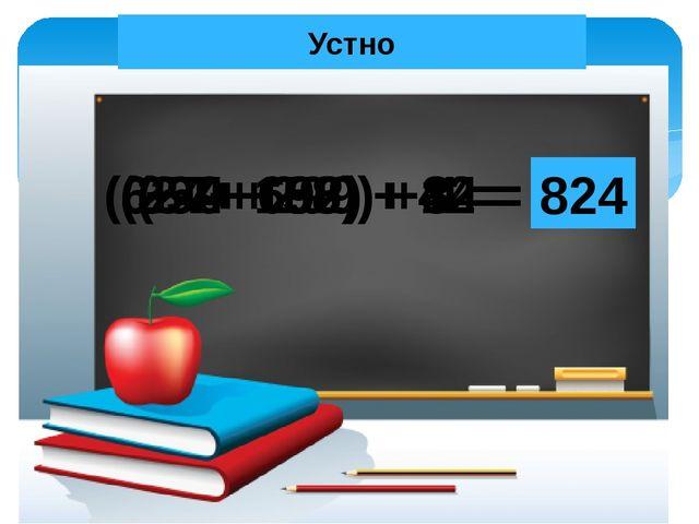 Устно (254 + 86) + 14 = 354 (399+ 299) + 1 = 699 (57+ 692) + 8 = 757 (624+ 15...