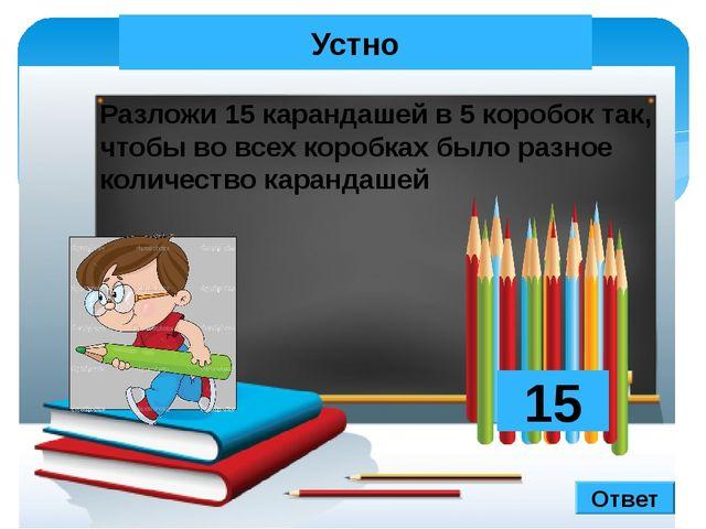 Устно Разложи 15 карандашей в 5 коробок так, чтобы во всех коробках было разн...