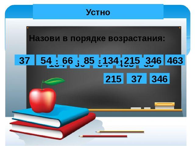 Устно Назови в порядке возрастания: 134 66 54 463 85 215 37 346 134 66 54 463...