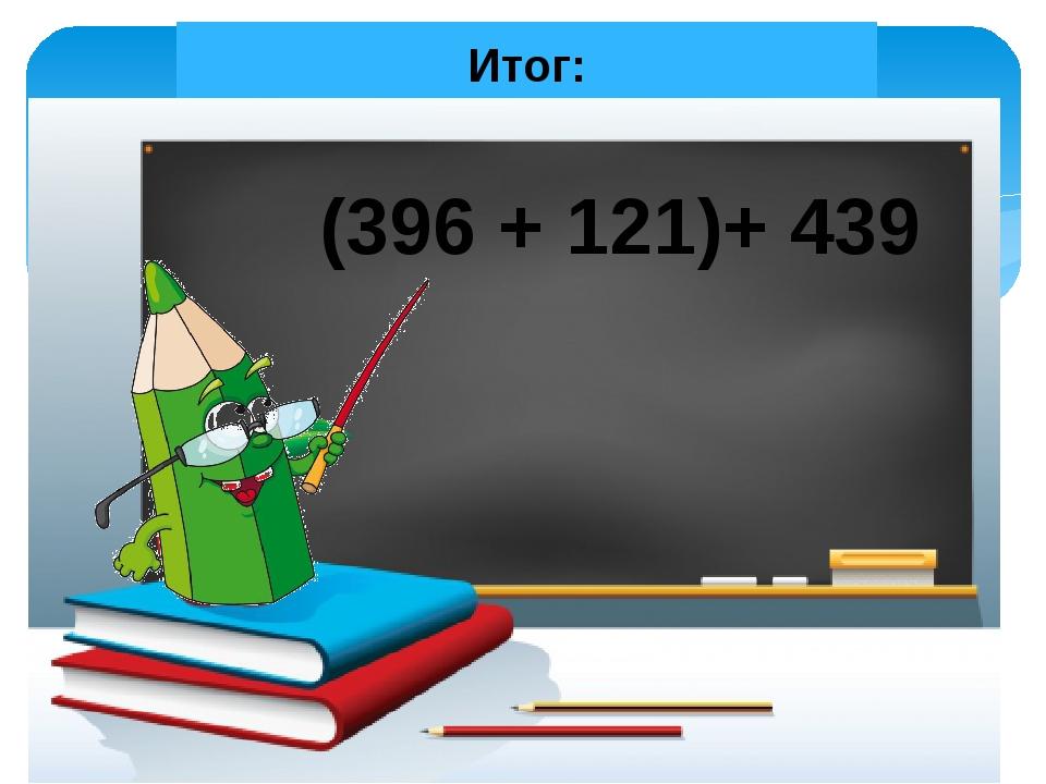 Итог: (396 + 121)+ 439