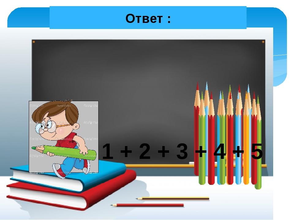 Ответ : 1 + 2 + 3 + 4 + 5 Все действия по щелчку мышки